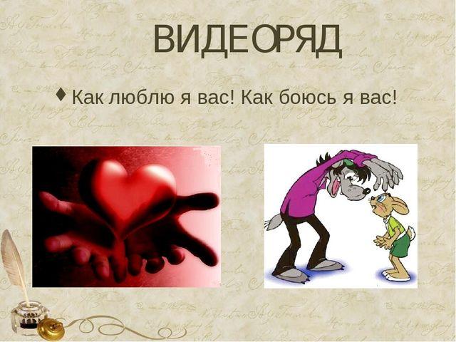 ВИДЕОРЯД Как люблю я вас! Как боюсь я вас!
