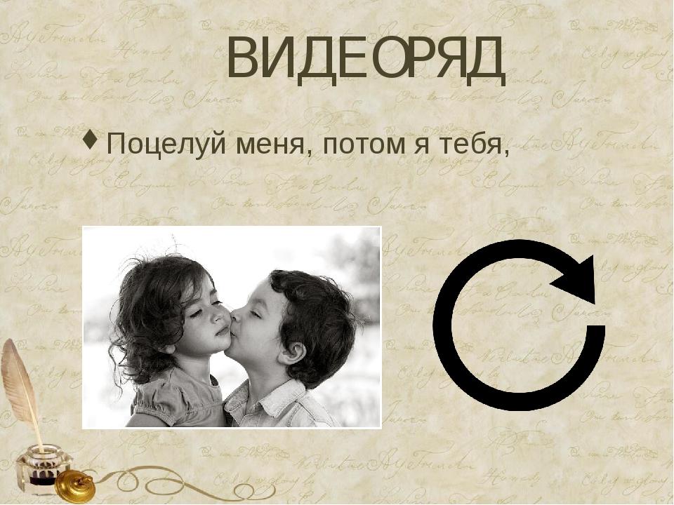 ВИДЕОРЯД Поцелуй меня, потом я тебя,