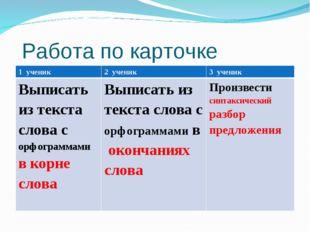 Работа по карточке 1 ученик2 ученик3 ученик Выписать из текста слова с орф