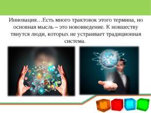 Инновация…Есть много трактовок этого термина, но основная мысль – это нововве
