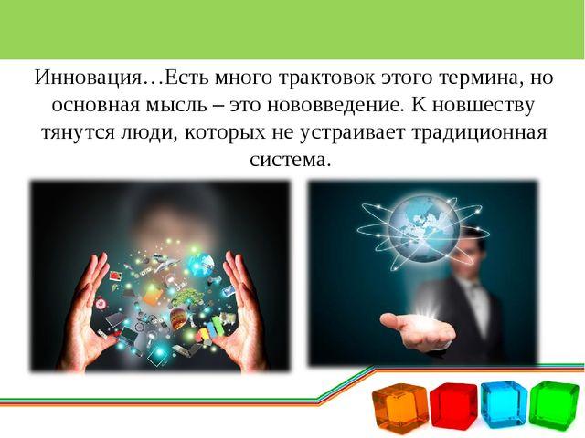 Инновация…Есть много трактовок этого термина, но основная мысль – это нововве...