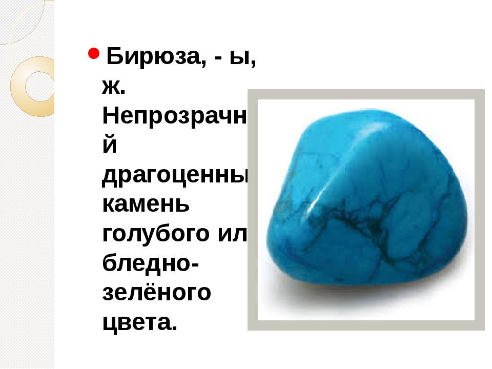 Бирюза, - ы, ж. Непрозрачный драгоценный камень голубого или бледно-зелёного...