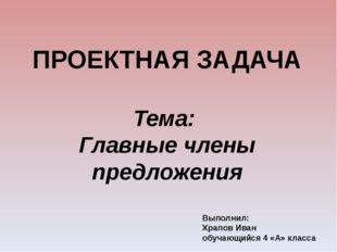 Выполнил: Храпов Иван обучающийся 4 «А» класса ПРОЕКТНАЯ ЗАДАЧА Тема: Главные