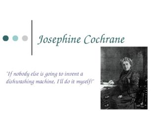"""Josephine Cochrane """"If nobody else is going to invent a dishwashing machine,"""
