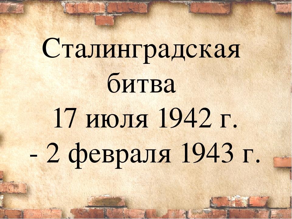 Сталинградская битва 17 июля 1942 г. - 2 февраля 1943 г.