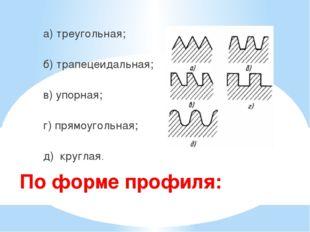 По форме профиля: а) треугольная; б) трапецеидальная; в) упорная; г) прямоуг