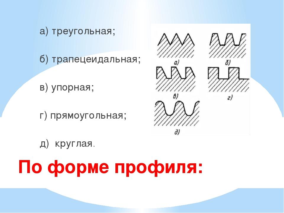 По форме профиля: а) треугольная; б) трапецеидальная; в) упорная; г) прямоуг...