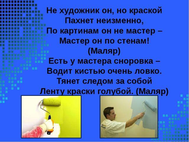 Не художник он, но краской Пахнет неизменно, По картинам он не мастер – Маст...