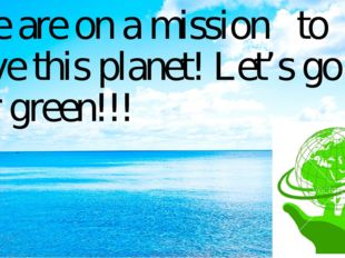 We are on a mission to save this planet! Let's go for green!!!