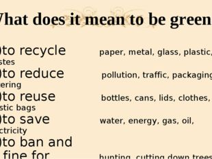 What does it mean to be green? 1)to recycle paper, metal, glass, plastic, was