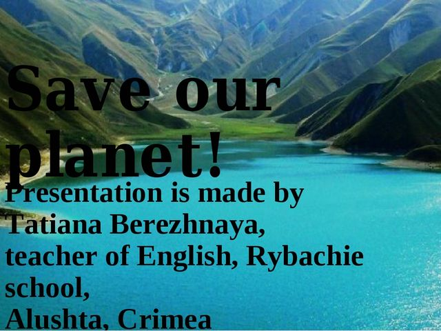 Save our planet! Presentation is made by Tatiana Berezhnaya, teacher of Engli...