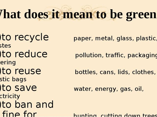 What does it mean to be green? 1)to recycle paper, metal, glass, plastic, was...