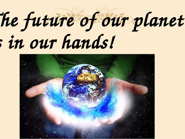 The future of our planet is in our hands!