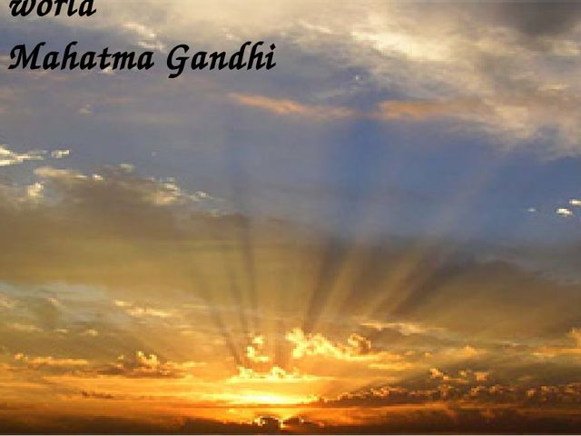 """Be the change you wish to see in the world"" Mahatma Gandhi"