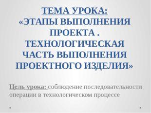 ТЕМА УРОКА: «ЭТАПЫ ВЫПОЛНЕНИЯ ПРОЕКТА . ТЕХНОЛОГИЧЕСКАЯ ЧАСТЬ ВЫПОЛНЕНИЯ ПРОЕ