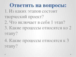 Ответить на вопросы: 1. Из каких этапов состоит творческий проект? 2. Что вкл