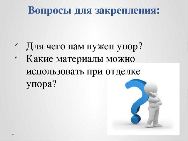 Вопросы для закрепления: Для чего нам нужен упор? Какие материалы можно испол...