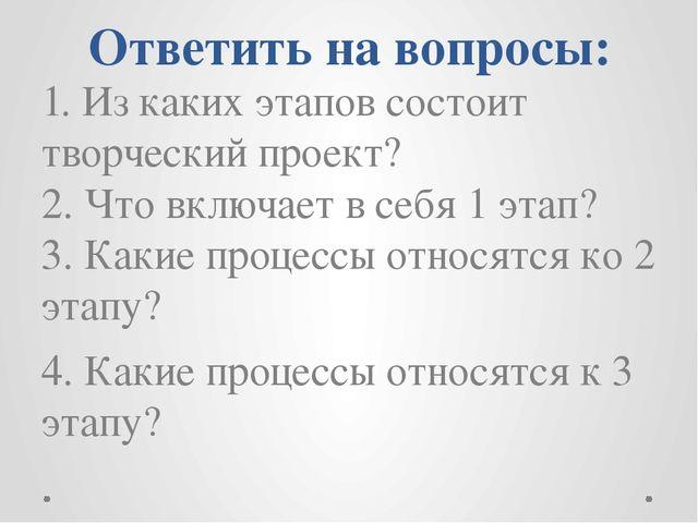 Ответить на вопросы: 1. Из каких этапов состоит творческий проект? 2. Что вкл...