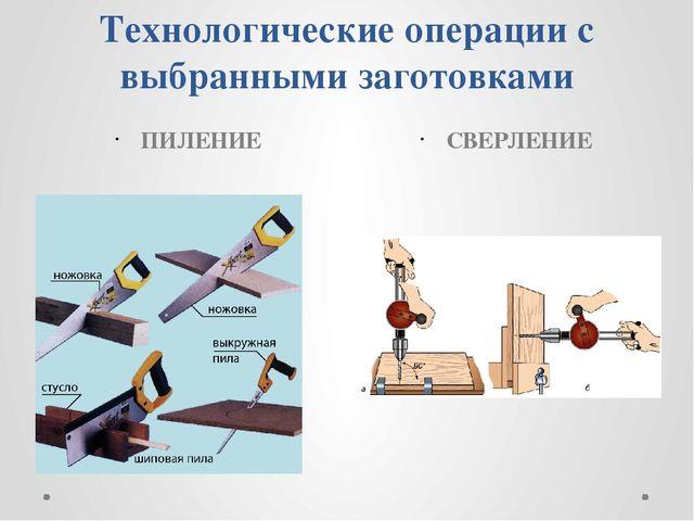 Технологические операции с выбранными заготовками ПИЛЕНИЕ СВЕРЛЕНИЕ