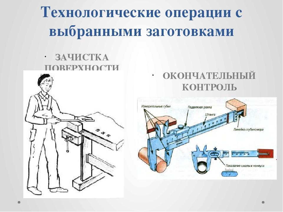 Технологические операции с выбранными заготовками ЗАЧИСТКА ПОВЕРХНОСТИ ОКОНЧА...