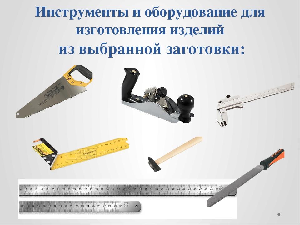 Инструменты и оборудование для изготовления изделий из выбранной заготовки: