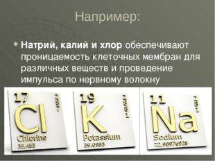 Например: Натрий, калий и хлор обеспечивают проницаемость клеточных мембран д