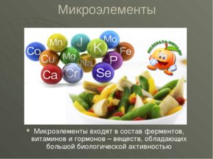 Микроэлементы Микроэлементы входят в состав ферментов, витаминов и гормонов –