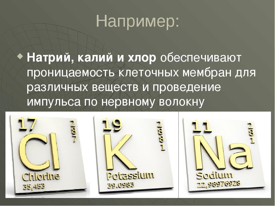 Например: Натрий, калий и хлор обеспечивают проницаемость клеточных мембран д...