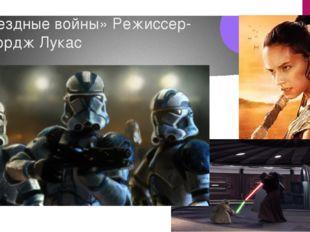 «Звездные войны» Режиссер- Джордж Лукас