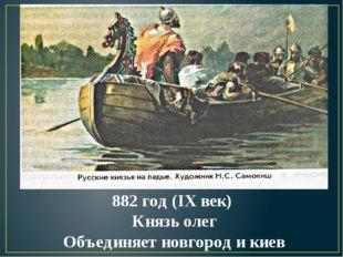 882 год (IX век) Князь олег Объединяет новгород и киев