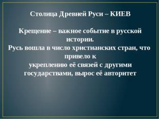 Столица Древней Руси – КИЕВ Крещение – важное событие в русской истории. Русь