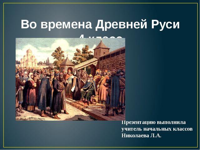 Во времена Древней Руси 4 класс Презентацию выполнила учитель начальных класс...