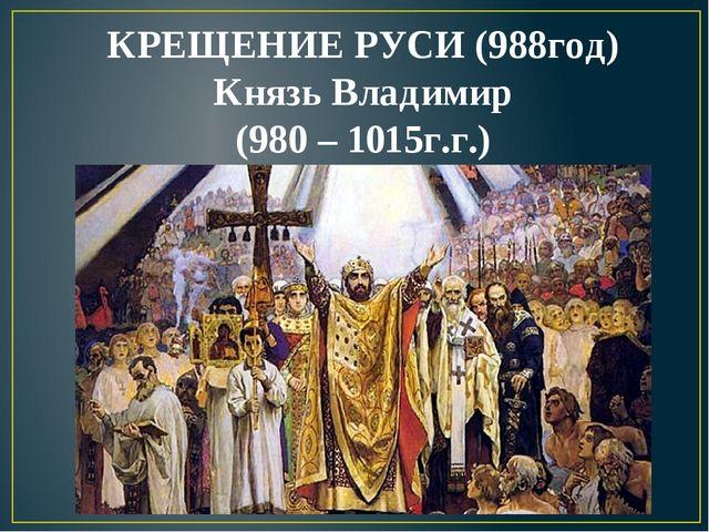 КРЕЩЕНИЕ РУСИ (988год) Князь Владимир (980 – 1015г.г.)