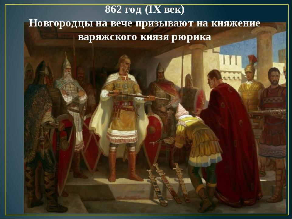 862 год (IX век) Новгородцы на вече призывают на княжение варяжского князя рю...
