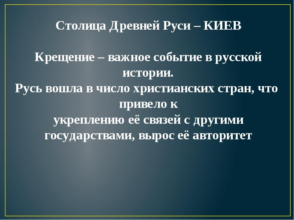 Столица Древней Руси – КИЕВ Крещение – важное событие в русской истории. Русь...