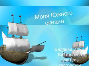 Моря Южного океана Бадяева Ирина Викторовна учитель географии МОБУ СОШ № 24 и