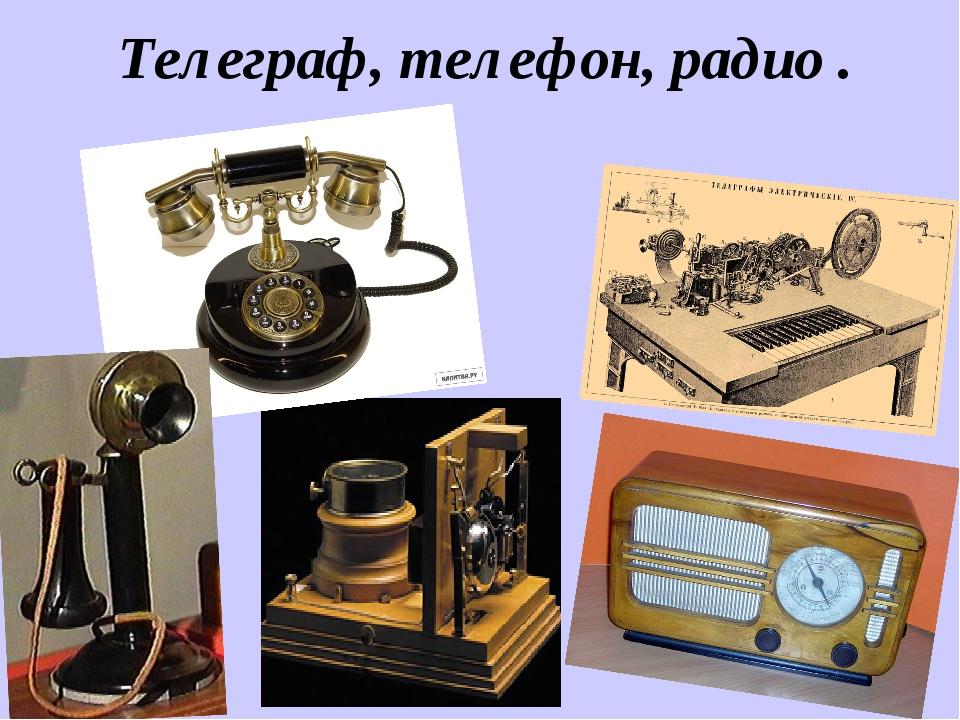 Телеграф, телефон, радио .