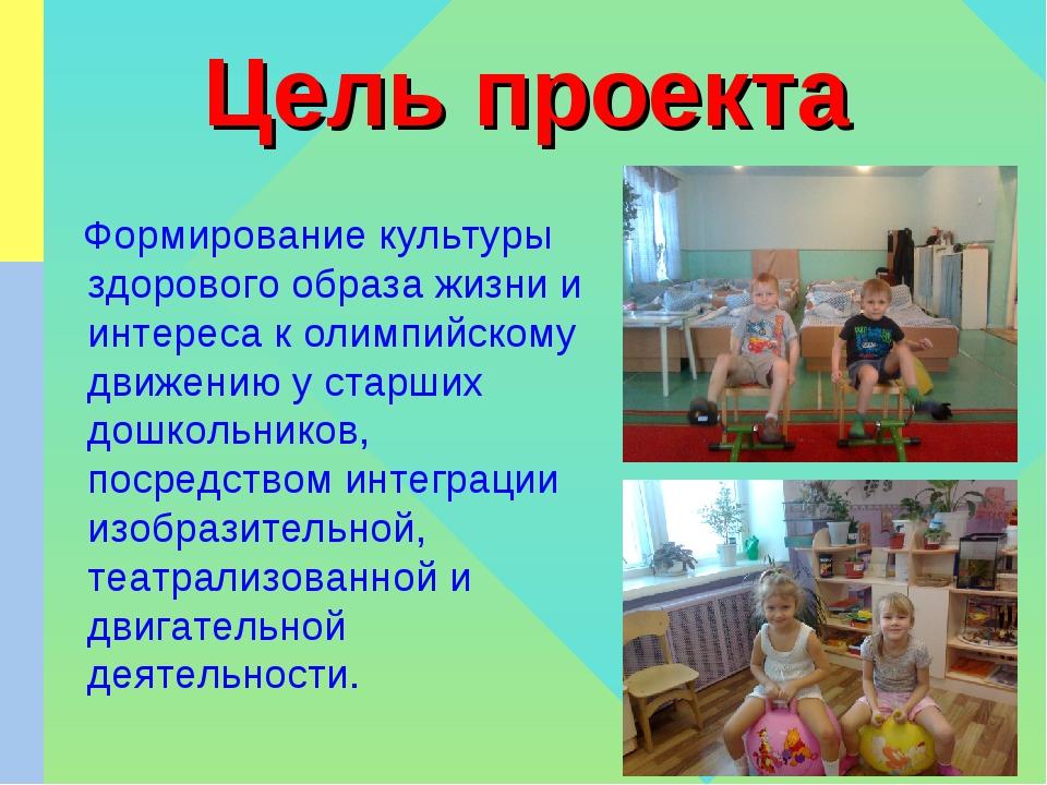 Цель проекта Формирование культуры здорового образа жизни и интереса к олимпи...