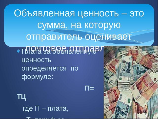 Плата за объявленную ценность определяется по формуле: П= ТЦ где П – плата, Т...
