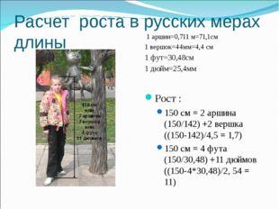 Расчет роста в русских мерах длины 1 аршин=0,711 м=71,1см 1 вершок=44мм=4,4 с