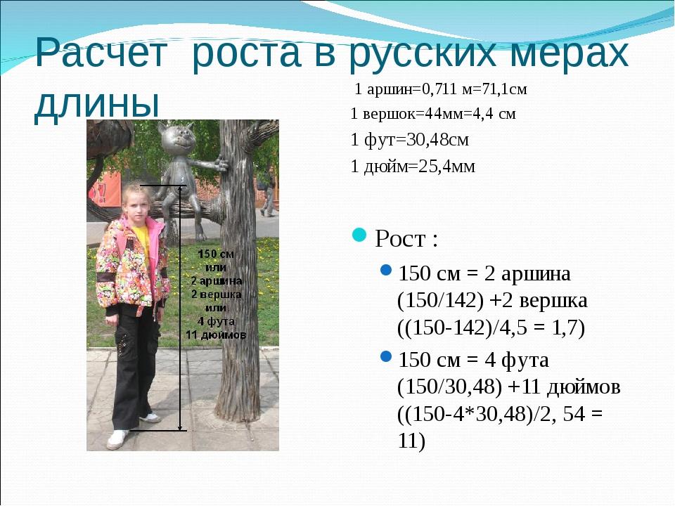 Расчет роста в русских мерах длины 1 аршин=0,711 м=71,1см 1 вершок=44мм=4,4 с...