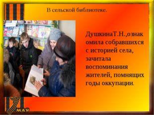 В сельской библиотеке. ДушкинаТ.Н.,ознакомила собравшихся с историей села, за