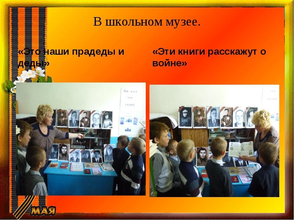 В школьном музее. «Это наши прадеды и деды» «Эти книги расскажут о войне»