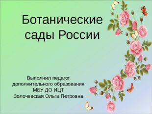 Ботанические сады России Выполнил педагог дополнительного образования МБУ ДО