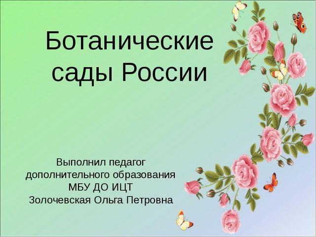 Ботанические сады России Выполнил педагог дополнительного образования МБУ ДО...