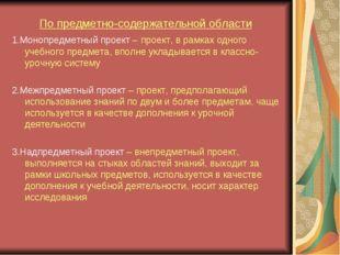 По предметно-содержательной области 1.Монопредметный проект – проект, в рамка