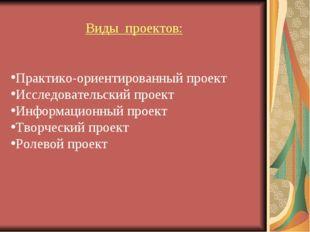 Виды проектов: Практико-ориентированный проект Исследовательский проект Инфор