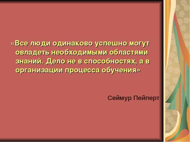 «Все люди одинаково успешно могут овладеть необходимыми областями знаний. Де...