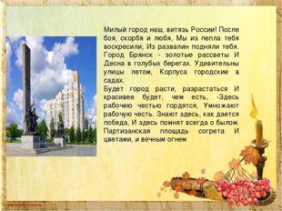 Милый город наш, витязь России! После боя, скорбя и любя, Мы из пепла тебя во