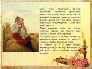Мать Ильи Андреевича Швеца, Анастасия Германовна, крестьянка, родила его в по